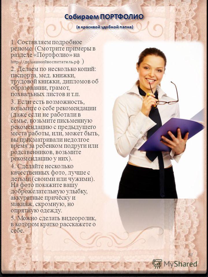 Собираем ПОРТФОЛИО (в красивой удобной папке) 1. Составляем подробное резюме. (Смотрите примеры в разделе «Портфолио» на http://домашнийвоспитатель.рф ) 2. Делаем по несколько копий: паспорта, мед. книжки, трудовой книжки, дипломов об образовании, гр