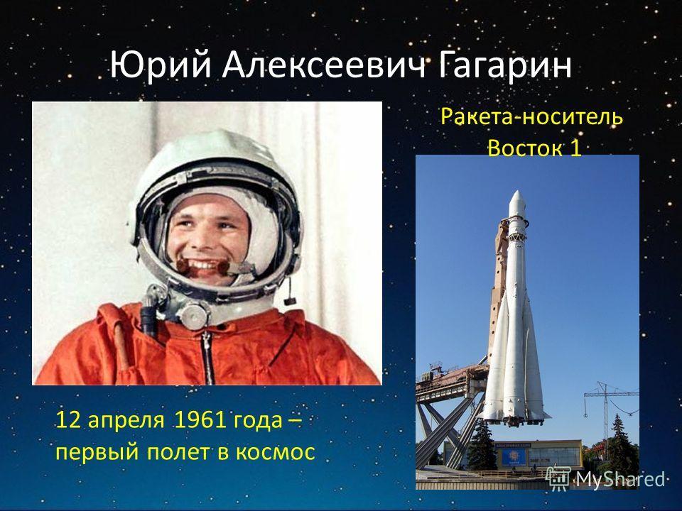 Юрий Алексеевич Гагарин 12 апреля 1961 года – первый полет в космос Ракета-носитель Восток 1