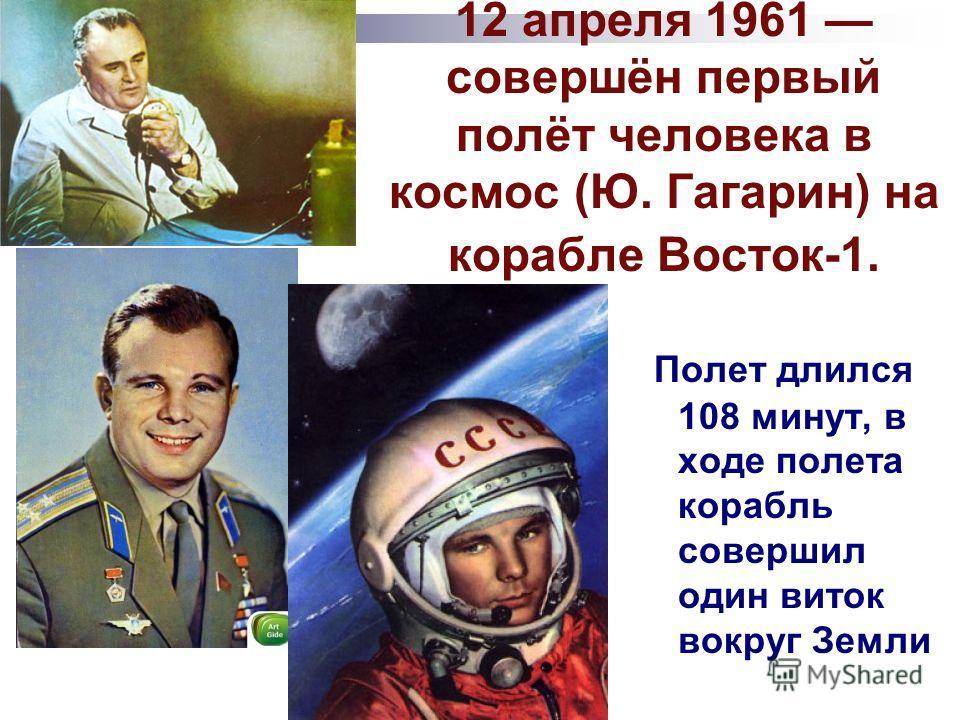 12 апреля 1961 совершён первый полёт человека в космос (Ю. Гагарин) на корабле Восток-1. Полет длился 108 минут, в ходе полета корабль совершил один виток вокруг Земли