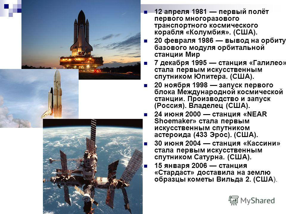12 апреля 1981 первый полёт первого многоразового транспортного космического корабля «Колумбия». (США). 20 февраля 1986 вывод на орбиту базового модуля орбитальной станции Мир 7 декабря 1995 станция «Галилео» стала первым искусственным спутником Юпит