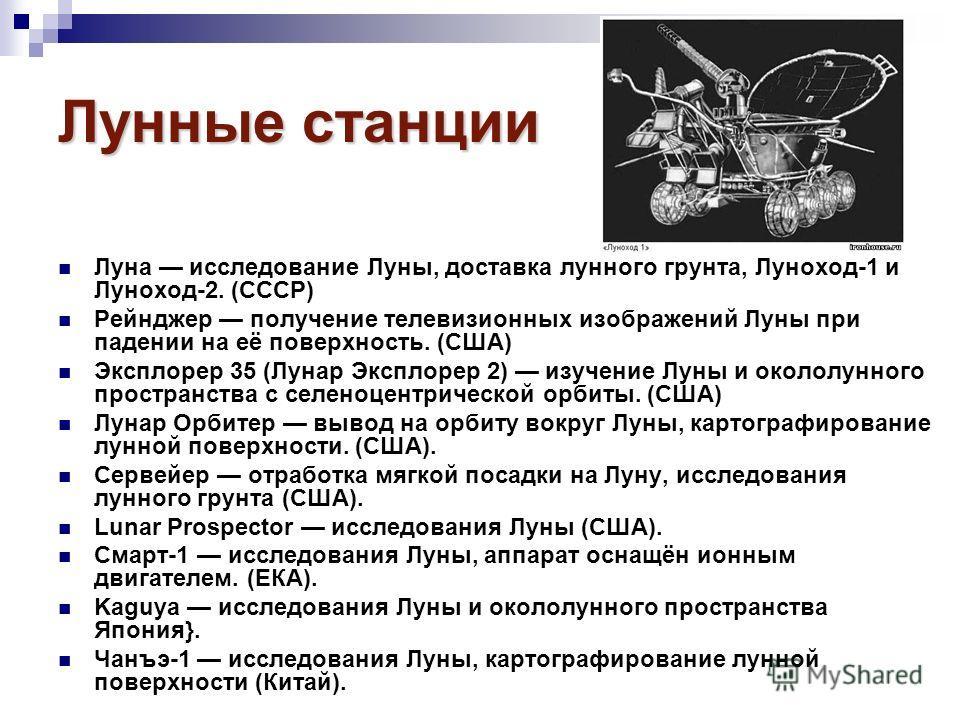 Лунные станции Луна исследование Луны, доставка лунного грунта, Луноход-1 и Луноход-2. (СССР) Рейнджер получение телевизионных изображений Луны при падении на её поверхность. (США) Эксплорер 35 (Лунар Эксплорер 2) изучение Луны и окололунного простра