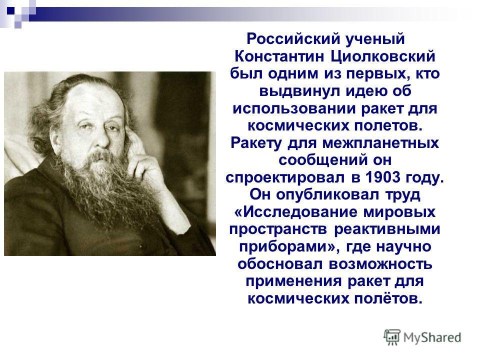 Российский ученый Константин Циолковский был одним из первых, кто выдвинул идею об использовании ракет для космических полетов. Ракету для межпланетных сообщений он спроектировал в 1903 году. Он опубликовал труд «Исследование мировых пространств реак