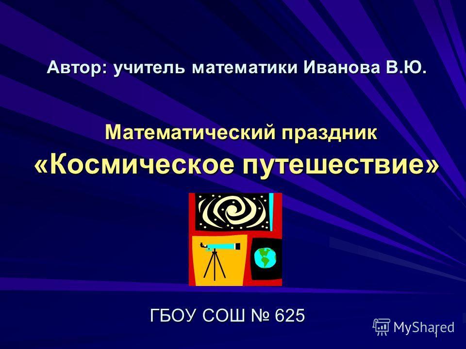 1 Автор: учитель математики Иванова В.Ю. Математический праздник «Космическое путешествие» ГБОУ СОШ 625