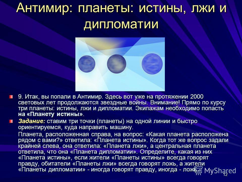 12 Антимир: планеты: истины, лжи и дипломатии 9. Итак, вы попали в Антимир. Здесь вот уже на протяжении 2000 световых лет продолжаются звездные войны. Внимание! Прямо по курсу три планеты: истины, лжи и дипломатии. Экипажам необходимо попасть на «Пла