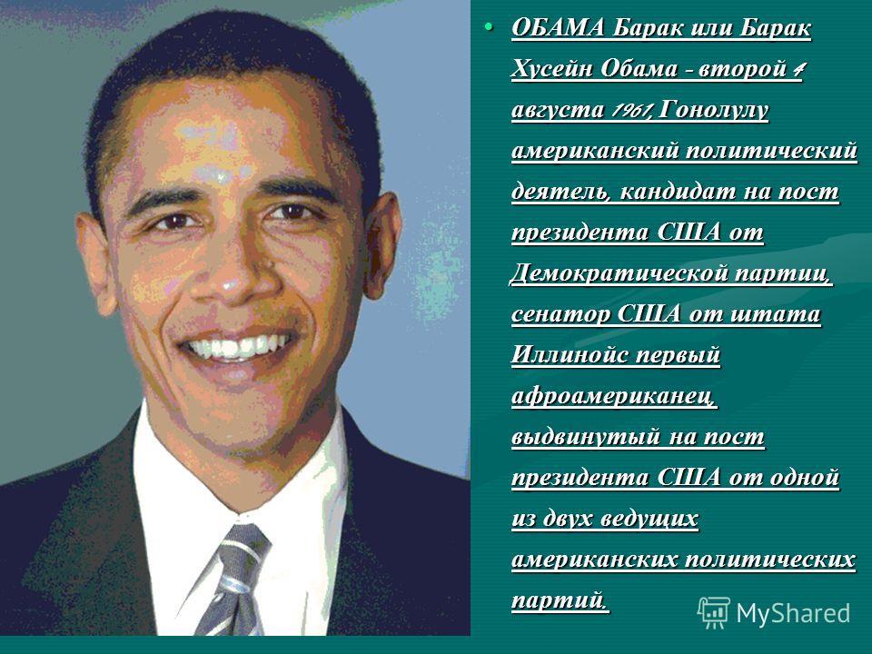 ОБАМА Барак или Барак Хусейн Обама - второй 4 августа 1961, Гонолулу американский политический деятель, кандидат на пост президента США от Демократической партии, сенатор США от штата Иллинойс первый афроамериканец, выдвинутый на пост президента США