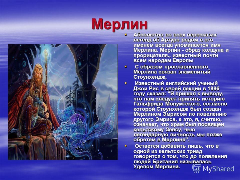 Мерлин Абсолютно во всех пересказах легенд об Артуре рядом с его именем всегда упоминается имя Мерлина. Мерлин - образ колдуна и прорицателя., известный почти всем народам Европы Абсолютно во всех пересказах легенд об Артуре рядом с его именем всегда
