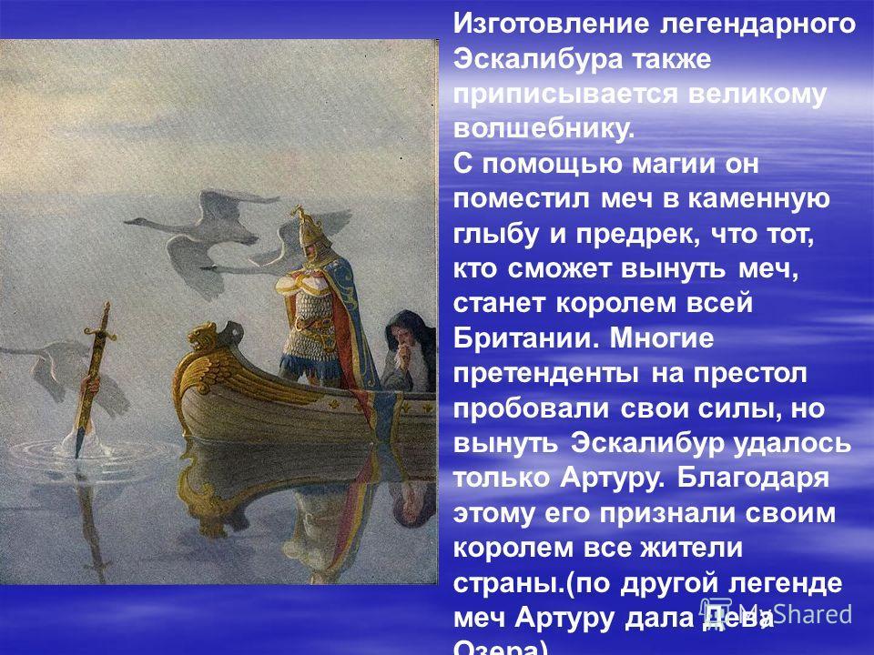 Изготовление легендарного Эскалибура также приписывается великому волшебнику. С помощью магии он поместил меч в каменную глыбу и предрек, что тот, кто сможет вынуть меч, станет королем всей Британии. Многие претенденты на престол пробовали свои силы,