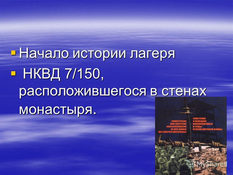 Начало истории лагеря Начало истории лагеря НКВД 7/150, расположившегося в стенах монастыря. НКВД 7/150, расположившегося в стенах монастыря.