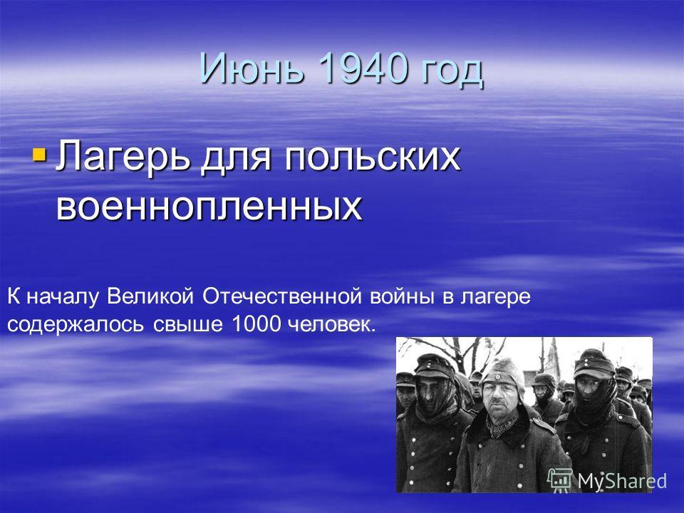 Июнь 1940 год Лагерь для польских военнопленных Лагерь для польских военнопленных К началу Великой Отечественной войны в лагере содержалось свыше 1000 человек.