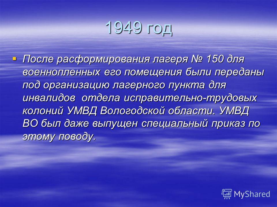 1949 год После расформирования лагеря 150 для военнопленных его помещения были переданы под организацию лагерного пункта для инвалидов отдела исправительно-трудовых колоний УМВД Вологодской области. УМВД ВО был даже выпущен специальный приказ по этом