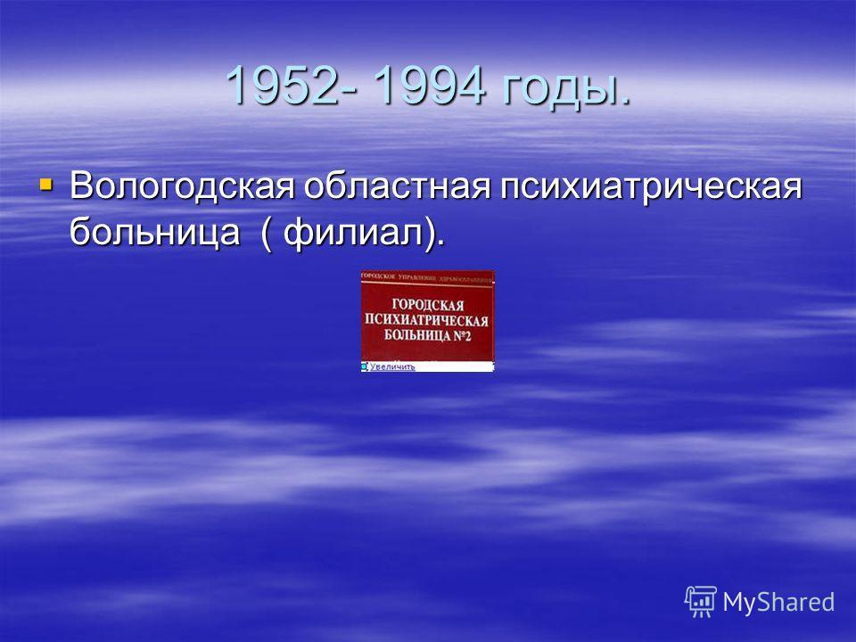 1952- 1994 годы. Вологодская областная психиатрическая больница ( филиал). Вологодская областная психиатрическая больница ( филиал).