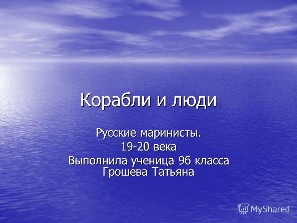 Корабли и люди Русские маринисты. 19-20 века Выполнила ученица 9 б класса Грошева Татьяна