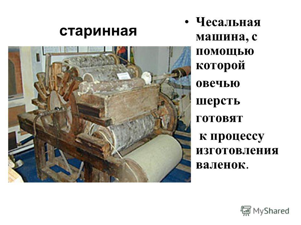 старинная Чесальная машина, с помощью которой овечью шерсть готовят к процессу изготовления валенок.