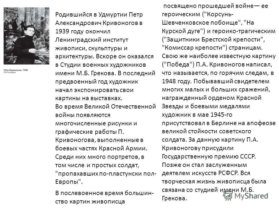 Родившийся в Удмуртии Петр Александрович Кривоногов в 1939 году окончил Ленинградский институт живописи, скульптуры и архитектуры. Вскоре он оказался в Студии военных художников имени М.Б. Грекова. В последний предвоенный год художник начал экспониро
