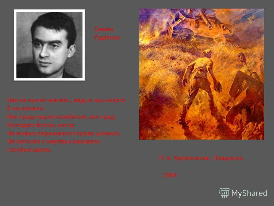 П. А. Кривоногов. Поединок. 1964 Нас не нужно жалеть, ведь и мы никого б не жалели. Мы пред нашим комбатом, как пред Господом Богом, чисты. На живых порыжели от крови шинели, На могилах у мертвых расцвели голубые цветы. Семен Гудзенко