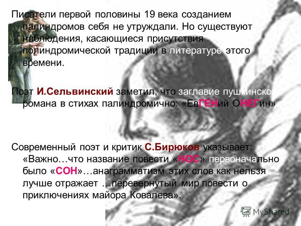Писатели первой половины 19 века созданием палиндромов себя не утруждали. Но существуют наблюдения, касающиеся присутствия палиндромической традиции в литературе этого времени. Поэт И.Сельвинский заметил, что заглавие пушкинского романа в стихах пали