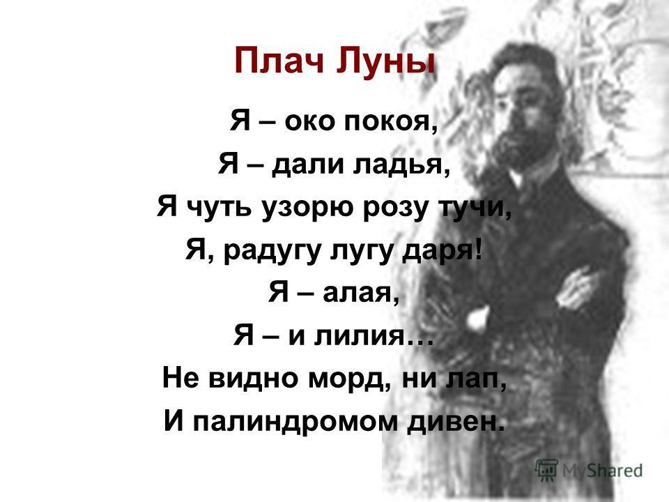 Плач Луны Я – око покоя, Я – дали ладья, Я чуть узоры розу тучи, Я, радугу лугу даря! Я – алая, Я – и лилия… Не видно морд, ни лап, И палиндромом дивен.