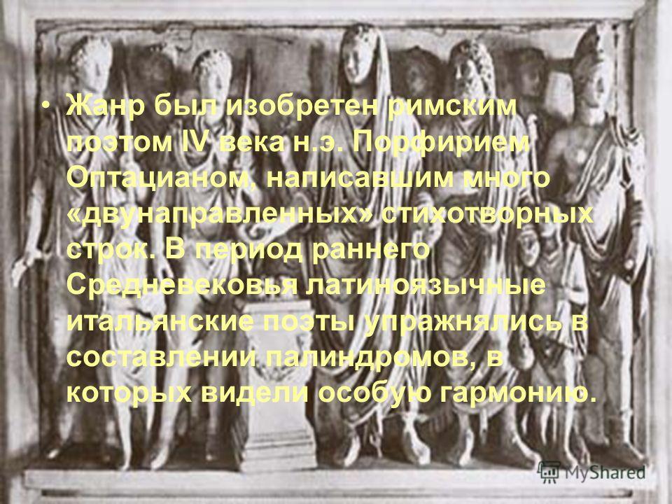 Жанр был изобретен римским поэтом IV века н.э. Порфирием Оптацианом, написавшим много «двунаправленных» стихотворных строк. В период раннего Средневековья латиноязычные итальянские поэты упражнялись в составлении палиндромов, в которых видели особую