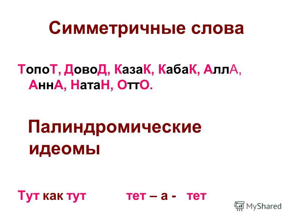 Симметричные слова ТопоТ, ДовоД, КазаК, КабаК, АллА, АннА, НатаН, ОттО. Палиндромические идиомы Тут как тут тет – а - тет