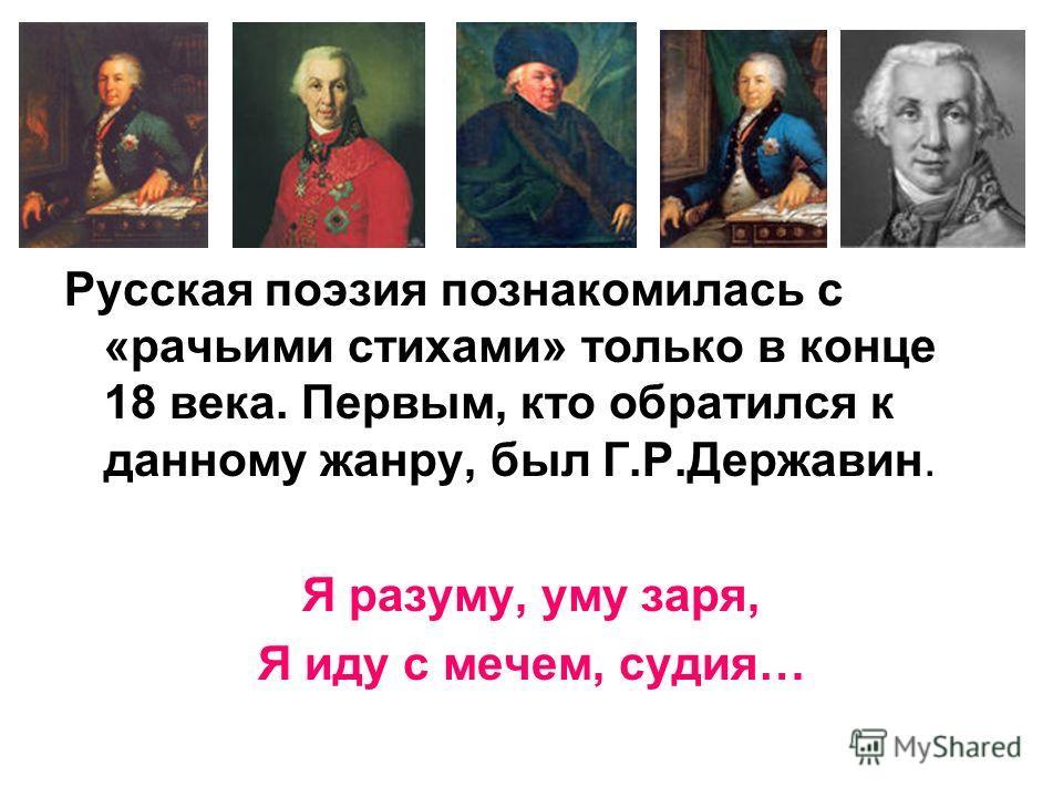 Русская поэзия познакомилась с «рачьими стихами» только в конце 18 века. Первым, кто обратился к данному жанру, был Г.Р.Державин. Я разуму, уму заря, Я иду с мечем, судия…