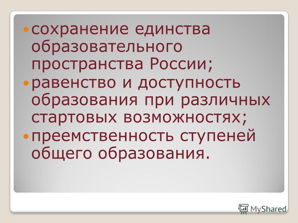 сохранение единства образовательного пространства России; равенство и доступность образования при различных стартовых возможностях; преемственность ступеней общего образования.