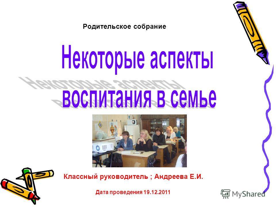 Родительское собрание Классный руководитель ; Андреева Е.И. Дата проведения 19.12.2011