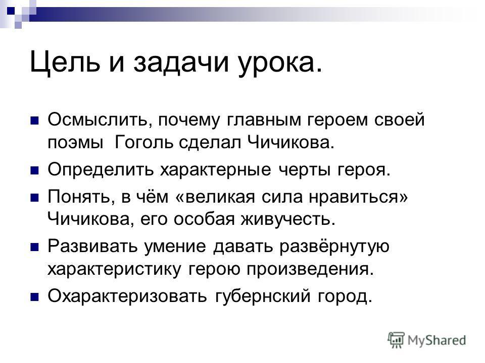 Цель и задачи урока. Осмыслить, почему главным героем своей поэмы Гоголь сделал Чичикова. Определить характерные черты героя. Понять, в чём «великая сила нравиться» Чичикова, его особая живучесть. Развивать умение давать развёрнутую характеристику ге