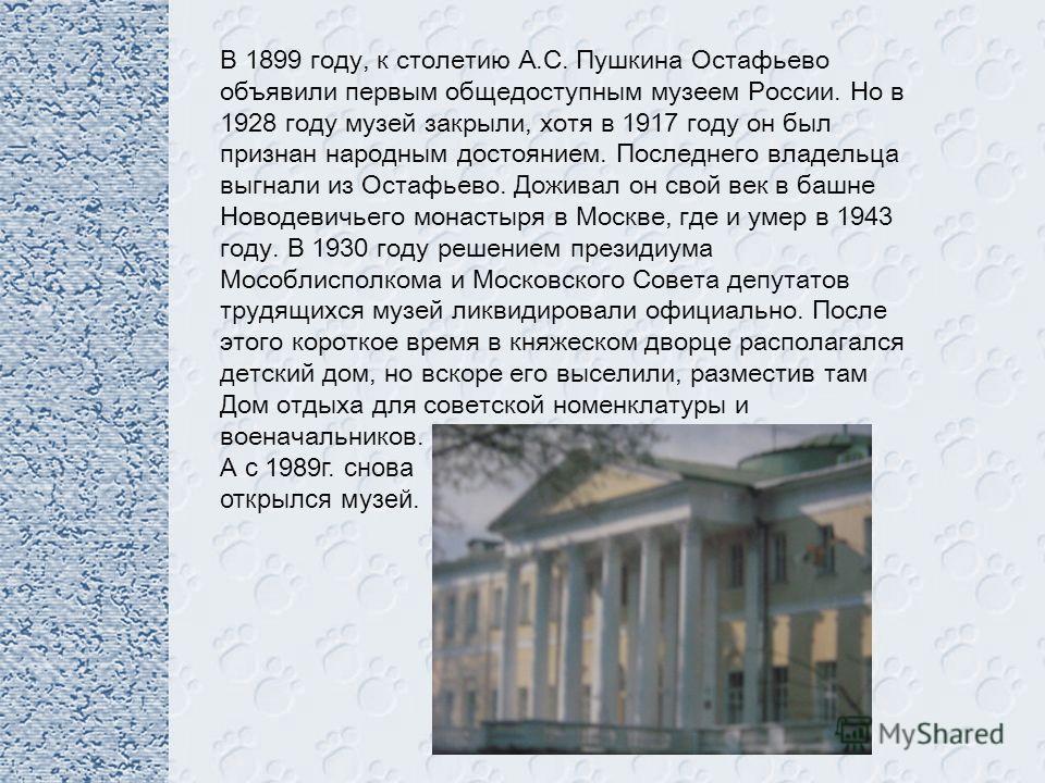 В 1899 году, к столетию А.С. Пушкина Остафьево объявили первым общедоступным музеем России. Но в 1928 году музей закрыли, хотя в 1917 году он был признан народным достоянием. Последнего владельца выгнали из Остафьево. Доживал он свой век в башне Ново