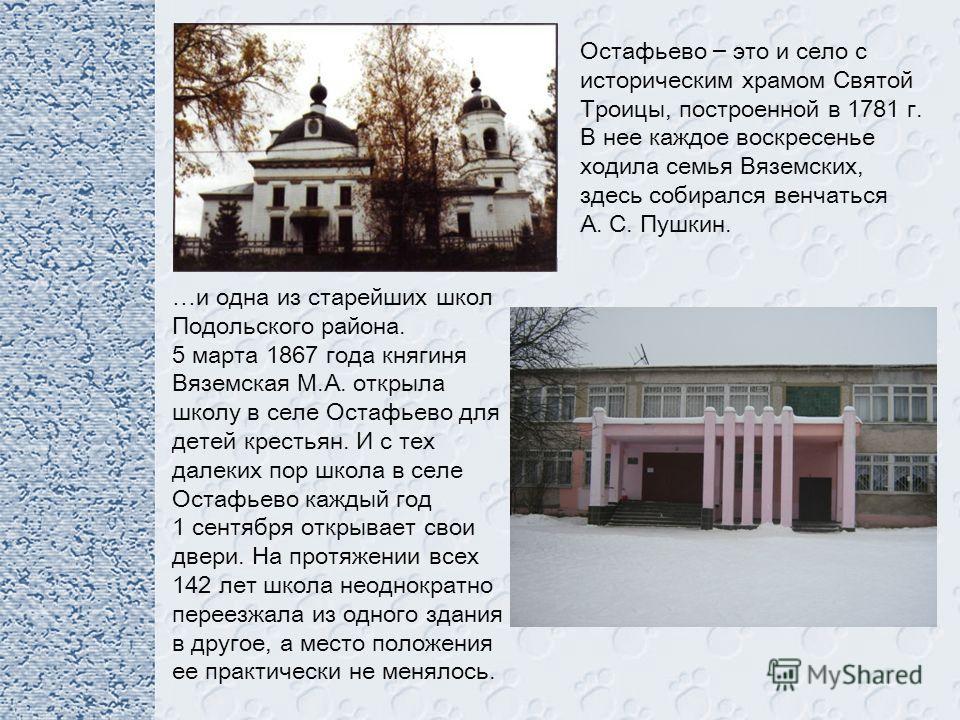 Остафьево – это и село с историческим храмом Святой Троицы, построенной в 1781 г. В нее каждое воскресенье ходила семья Вяземских, здесь собирался венчаться А. С. Пушкин. …и одна из старейших школ Подольского района. 5 марта 1867 года княгиня Вяземск