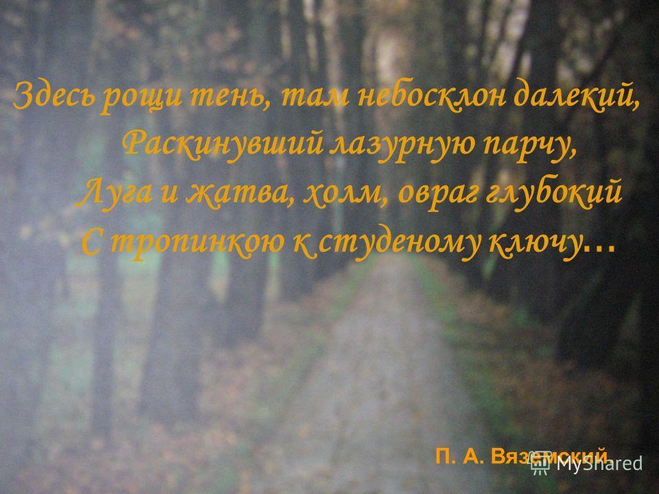 Здесь рощи тень, там небосклон далекий, Раскинувший лазурную парчу, Луга и жатва, холм, овраг глубокий С тропинкою к студеному ключу... П. А. Вяземский.