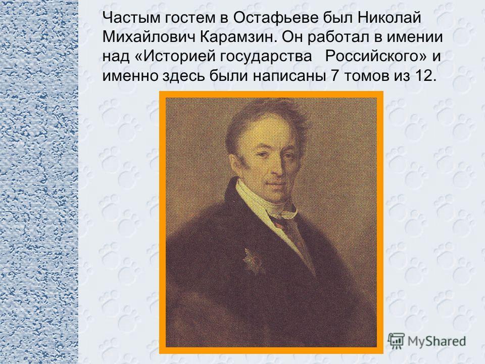Частым гостем в Остафьеве был Николай Михайлович Карамзин. Он работал в имении над «Историей государства Российского» и именно здесь были написаны 7 томов из 12.