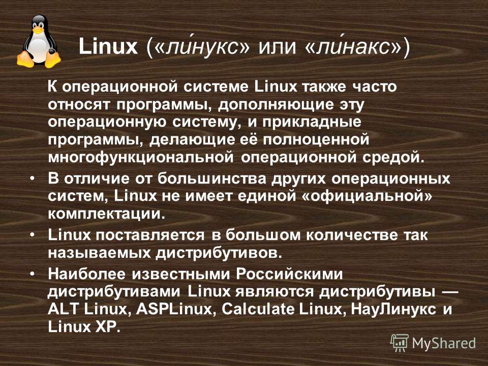 Linux («ли́нукс» или «ли́накс») К операционной системе Linux также часто относят программы, дополняющие эту операционную систему, и прикладные программы, делающие её полноценной многофункциональной операционной средой. В отличие от большинства других