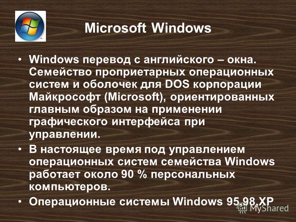 Microsoft Windows Windows перевод с английского – окна. Семейство проприетарных операционных систем и оболочек для DOS корпорации Майкрософт (Microsoft), ориентированных главным образом на применении графического интерфейса при управлении. В настояще