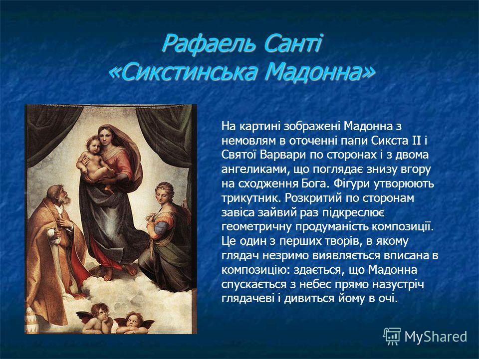 Рафаель Санті «Сикстинська Мадонна» На картині зображені Мадонна з немовлям в оточенні папы Сикста ІІ і Святої Варвари по сторонах і з двома ангеликами, що поглядає снизу в гору на сходження Бога. Фігури утворюють трикутник. Розкритий по сторонам зав