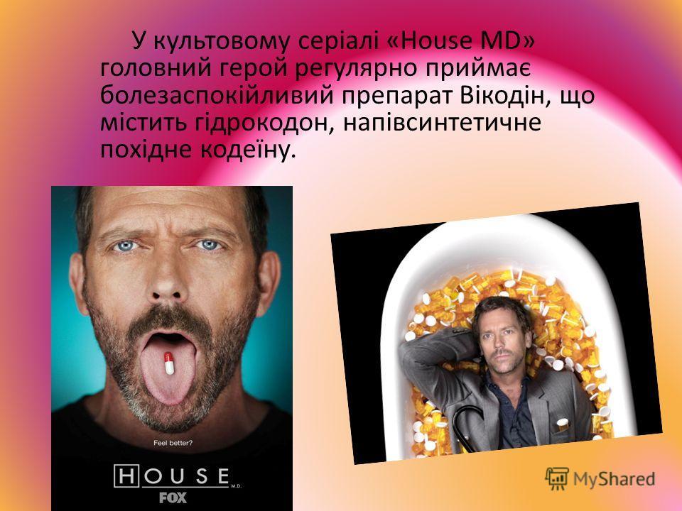 У культовому серіалі «House MD» головний герой регулярно приймає полезаспокійливий препарат Вікодін, що містить гідрокодон, напівсинтетичне похідне кодеїну.