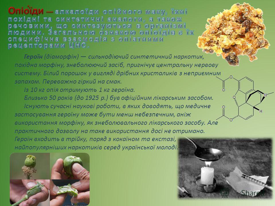 Героїн (діаморфін) сильнодіючий синтетичний наркотик, похідна морфіну, знеполюючий засіб, пригнічує центральну нервову систему. Білий порошок у вигляді дрібних кристаликів з неприємним запахом. Переважно гіркий на смак. Із 10 кг опія отримують 1 кг г