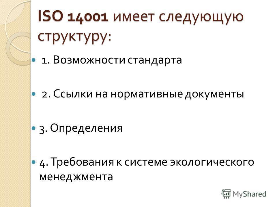 ISO 14001 имеет следующую структуру : 1. Возможности стандарта 2. Ссылки на нормативные документы 3. Определения 4. Требования к системе экологического менеджмента