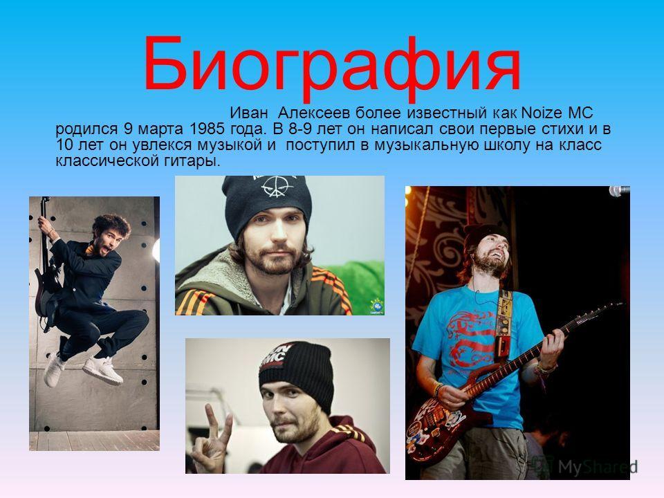 Биография Иван Алексеев более известный как Noize MC родился 9 марта 1985 года. В 8-9 лет он написал свои первые стихи и в 10 лет он увлекся музыкой и поступил в музыкальную школу на класс классической гитары.