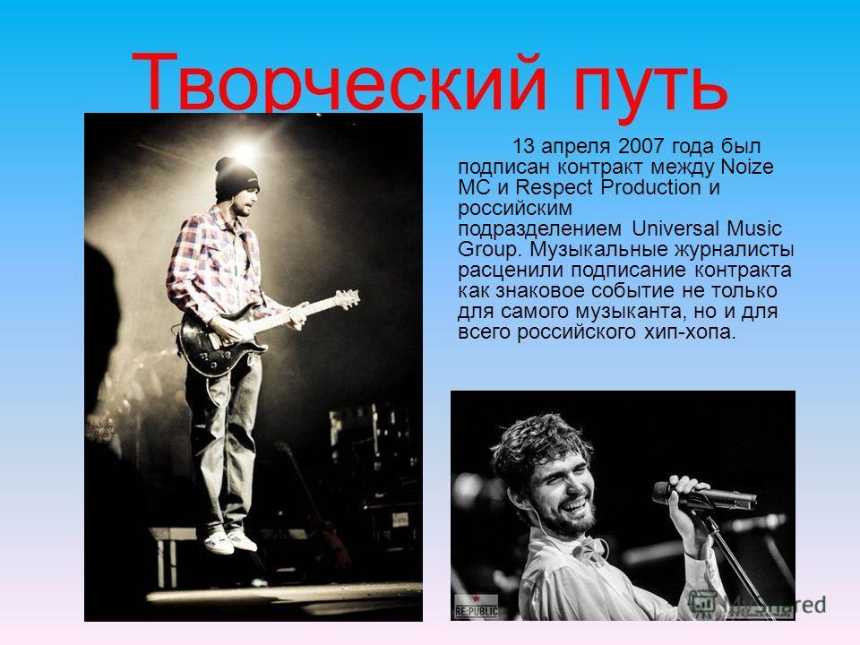 Творческий путь 13 апреля 2007 года был подписан контракт между Noize MC и Respect Production и российским подразделением Universal Music Group. Музыкальные журналисты расценили подписание контракта как знаковое событие не только для самого музыканта
