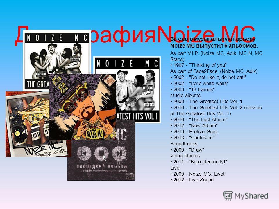 ДискографияNoize MC За свою музыкальную карьеру Noize MC выпустил 6 альбомов. As part V.I.P. (Noize MC, Adik, MC N, MC Stans) 1997 -