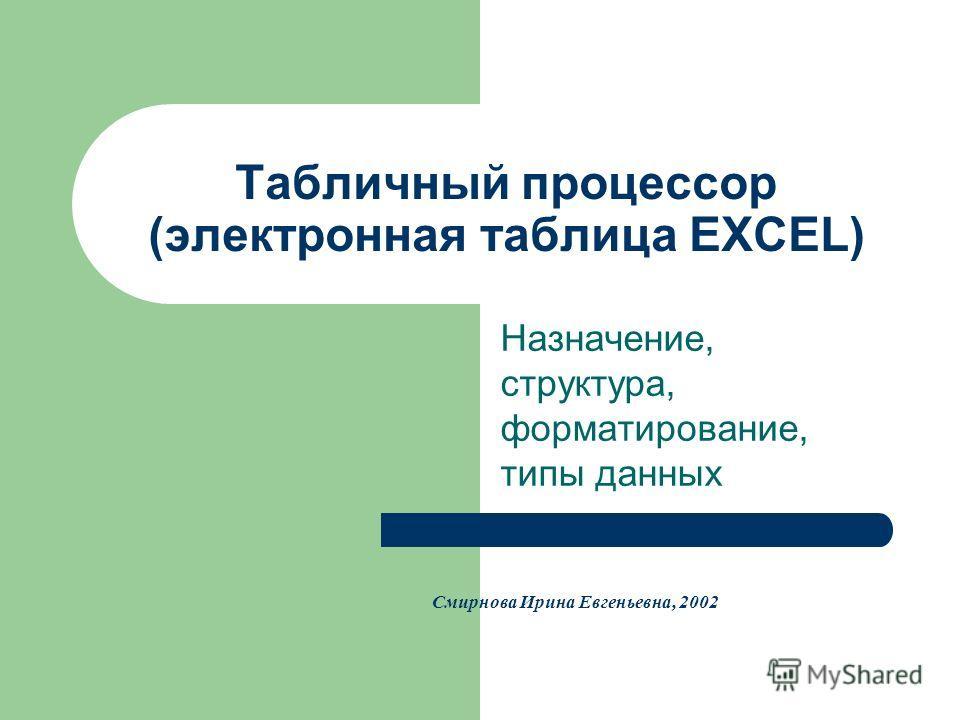 Табличный процессор (электронная таблица EXCEL) Назначение, структура, форматирование, типы данных Смирнова Ирина Евгеньевна, 2002