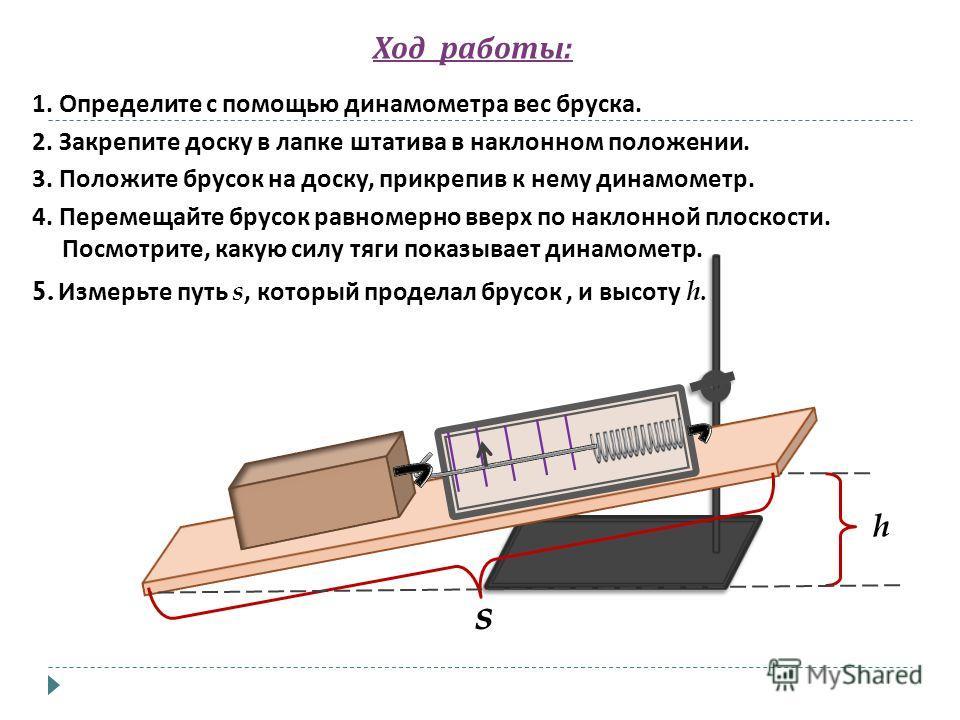 Ход работы : 1. Определите с помощью динамометра вес бруска. 2. Закрепите доску в лапке штатива в наклонном положении. 3. Положите брусок на доску, прикрепив к нему динамометр. 4. Перемещайте брусок равномерно вверх по наклонной плоскости. Посмотрите