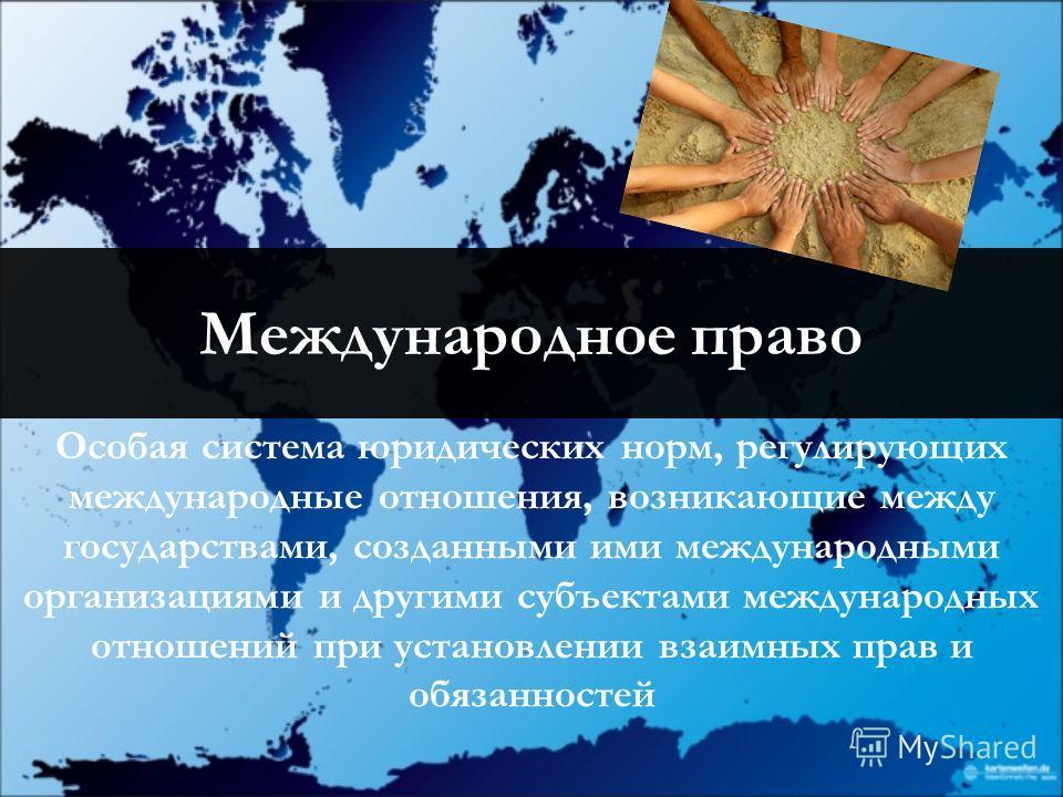 Международное право Особая система юридических норм, регулирующих международные отношения, возникающие между государствами, созданными ими международными организациями и другими субъектами международных отношений при установлении взаимных прав и обяз