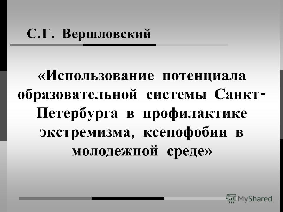 «Использование потенциала образовательной системы Санкт - Петербурга в профилактике экстремизма, ксенофобии в молодежной среде» С. Г. Вершловский