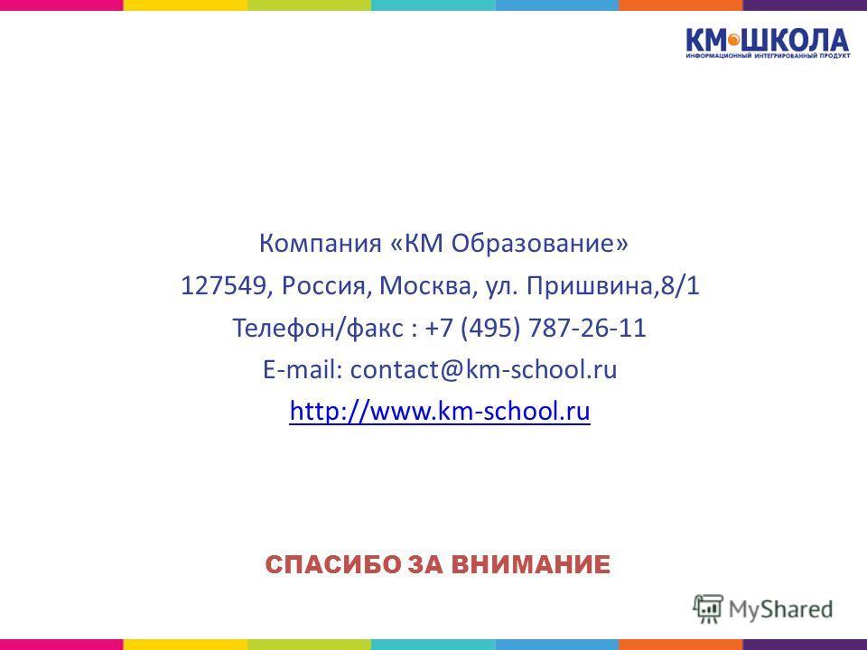 Компания «КМ Образование» 127549, Россия, Москва, ул. Пришвина,8/1 Телефон/факс : +7 (495) 787-26-11 E-mail: contact@km-school.ru http://www.km-school.ru СПАСИБО ЗА ВНИМАНИЕ