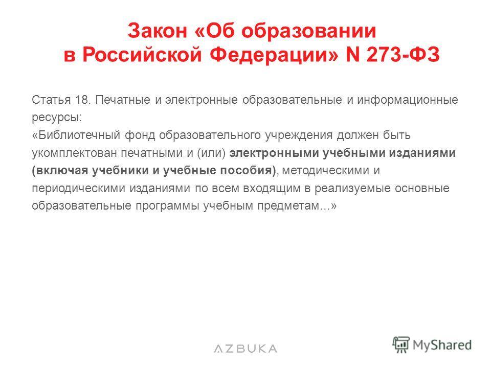 Закон «Об образовании в Российской Федерации» N 273-ФЗ Статья 18. Печатные и электронные образовательные и информационные ресурсы: «Библиотечный фонд образовательного учреждения должен быть укомплектован печатными и (или) электронными учебными издани