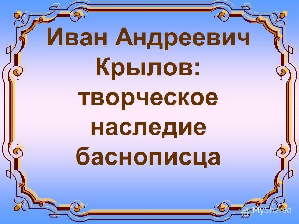Иван Андреевич Крылов: творческое наследие баснописца