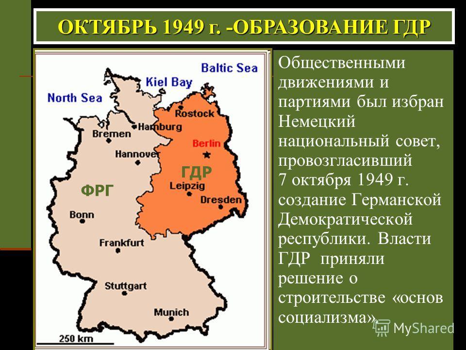 Общественными движениями и партиями был избран Немецкий национальный совет, провозгласивший 7 октября 1949 г. создание Германской Демократической республики. Власти ГДР приняли решение о строительстве «основ социализма». ОКТЯБРЬ 1949 г. -ОБРАЗОВАНИЕ