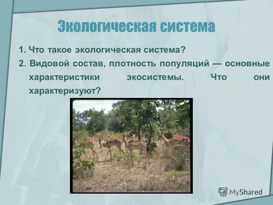 Экологическая система 1. Что такое экологическая система? 2. Видовой состав, плотность популяций основные характеристики экосистемы. Что они характеризуют?