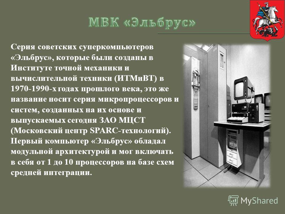 Серия советских суперкомпьютеров «Эльбрус», которые были созданы в Институте точной механики и вычислительной техники (ИТМиВТ) в 1970-1990-х годах прошлого века, это же название носит серия микропроцессоров и систем, созданных на их основе и выпускае